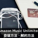 Amazon Music Unlimitedの登録方法・解約方法を徹底解説!