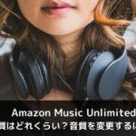 Amazon Music Unlimitedの音質はどれくらい?音質を変更するには?