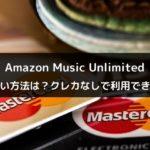 Amazon Music Unlimitedの支払い方法は?クレカなしで利用できる?