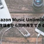 Amazon Music Unlimitedは複数端末から同時再生できるの?