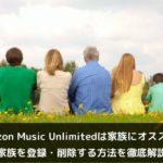 Amazon Music Unlimitedは家族共有にオススメ!家族を登録・削除する方法を徹底解説